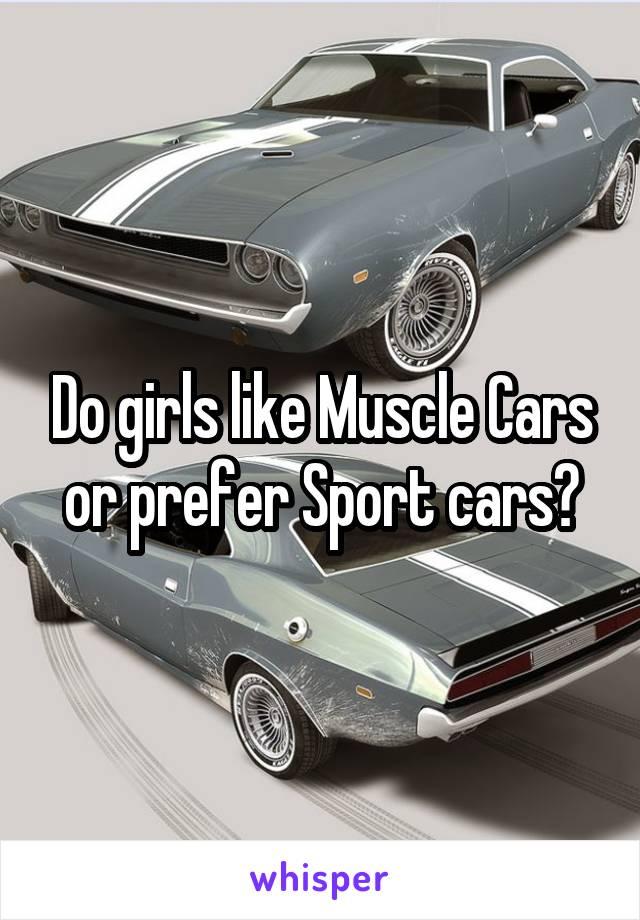 Do girls like Muscle Cars or prefer Sport cars?