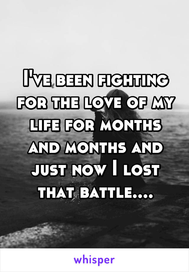 I've been fighting for the love of my life for months and months and just now I lost that battle....