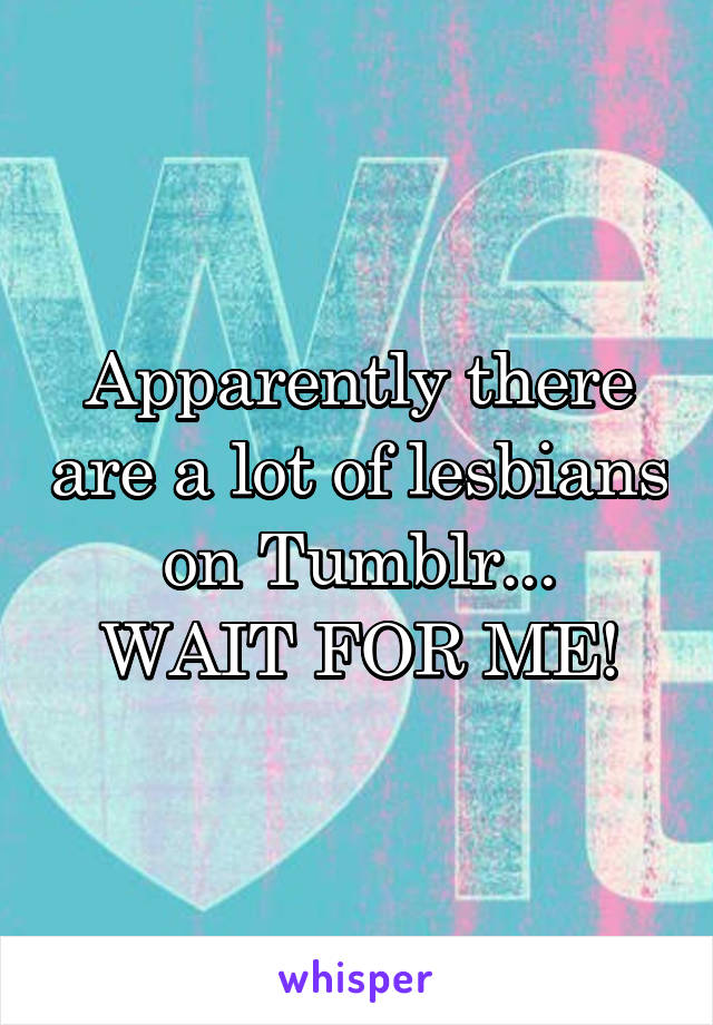 Apparently there are a lot of lesbians on Tumblr... WAIT FOR ME!