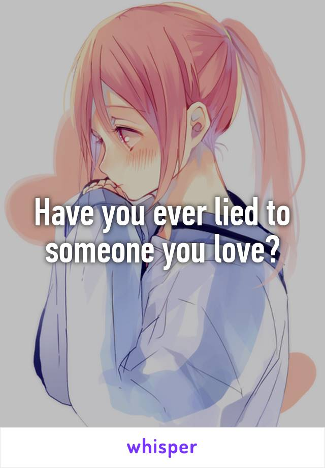 Have you ever lied to someone you love?