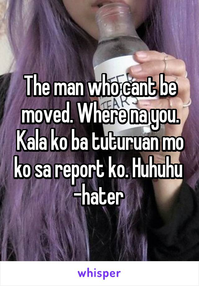 The man who cant be moved. Where na you. Kala ko ba tuturuan mo ko sa report ko. Huhuhu  -hater