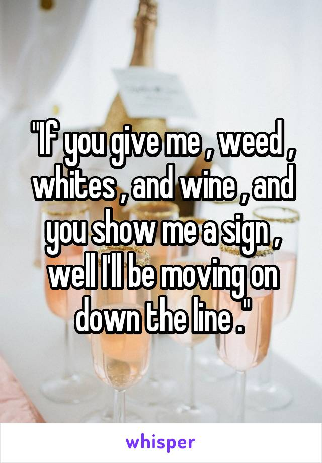 """""""If you give me , weed , whites , and wine , and you show me a sign , well I'll be moving on down the line ."""""""