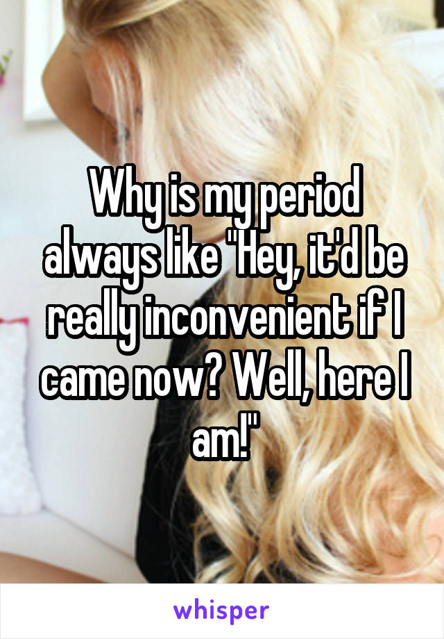 """Why is my period always like """"Hey, it'd be really inconvenient if I came now? Well, here I am!"""""""