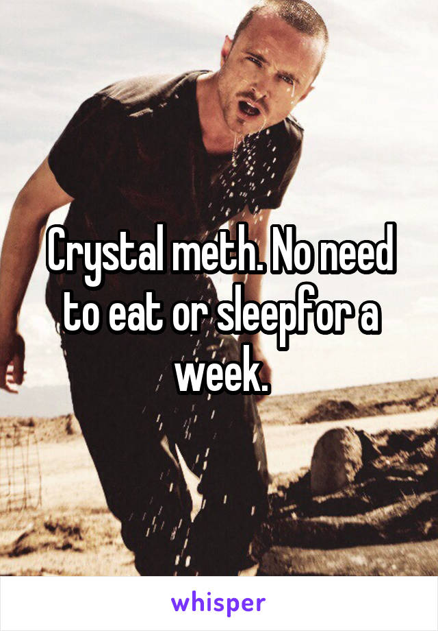 Crystal meth. No need to eat or sleepfor a week.