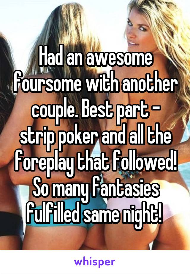 Had an awesome foursome with another couple. Best part - strip poker and all the foreplay that followed! So many fantasies fulfilled same night!