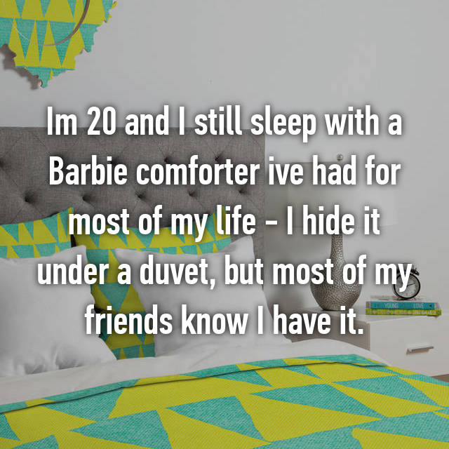 Im 20 and I still sleep with a Barbie comforter ive had for most of my life - I hide it under a duvet, but most of my friends know I have it.