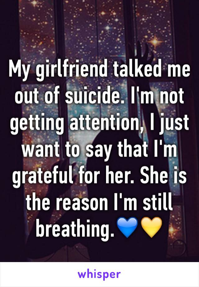 My girlfriend talked me out of suicide. I'm not getting attention, I just want to say that I'm grateful for her. She is the reason I'm still breathing.💙💛