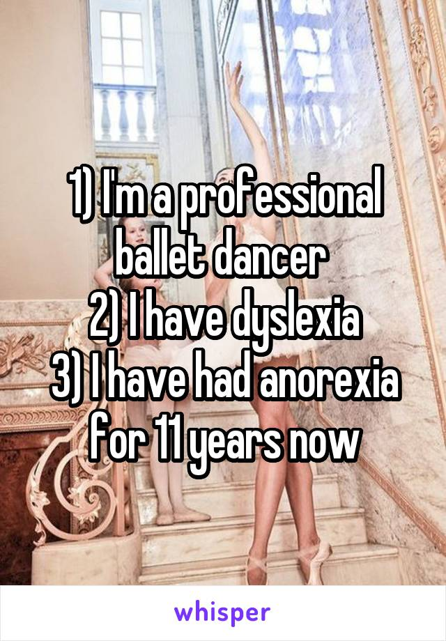 1) I'm a professional ballet dancer  2) I have dyslexia 3) I have had anorexia for 11 years now