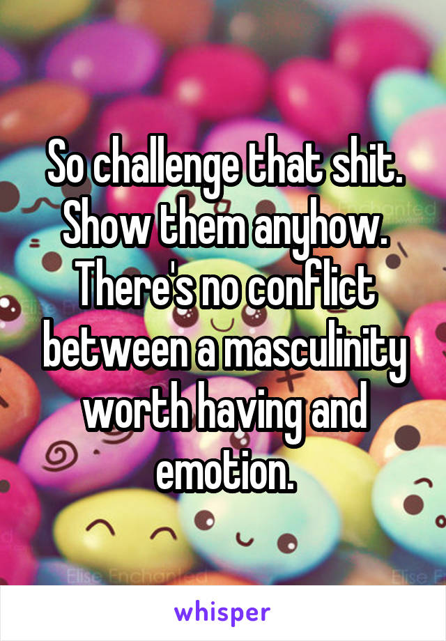 So challenge that shit. Show them anyhow. There's no conflict between a masculinity worth having and emotion.