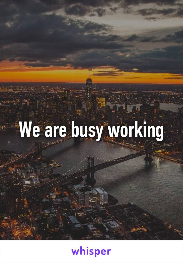 We are busy working
