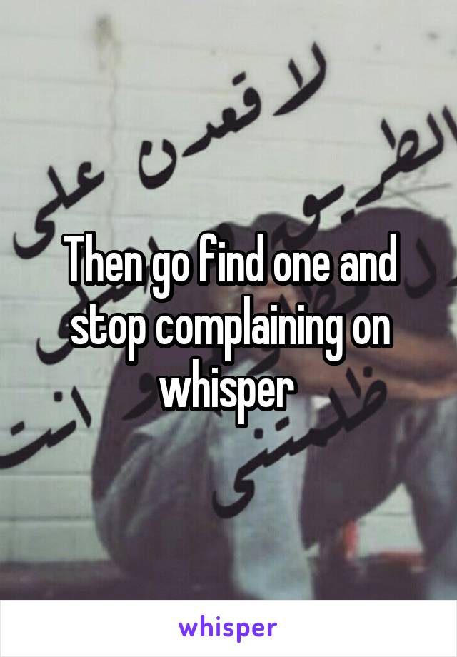 Then go find one and stop complaining on whisper