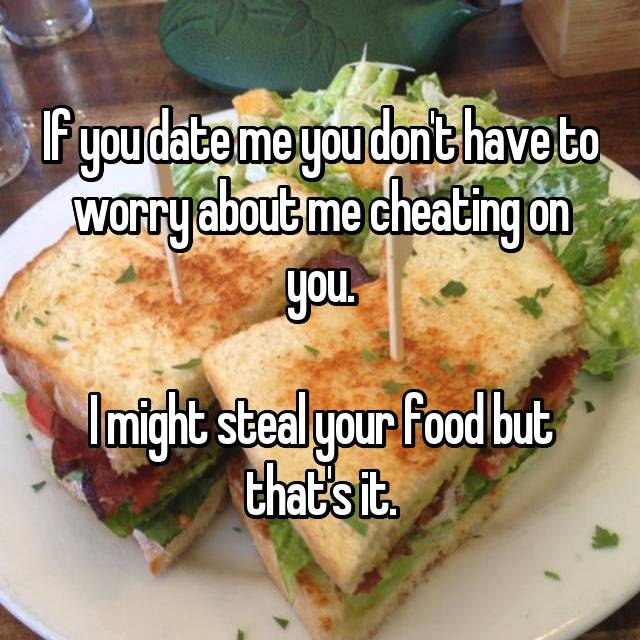 If you date me you don't have to worry about me cheating on you.  I might steal your food but that's it.