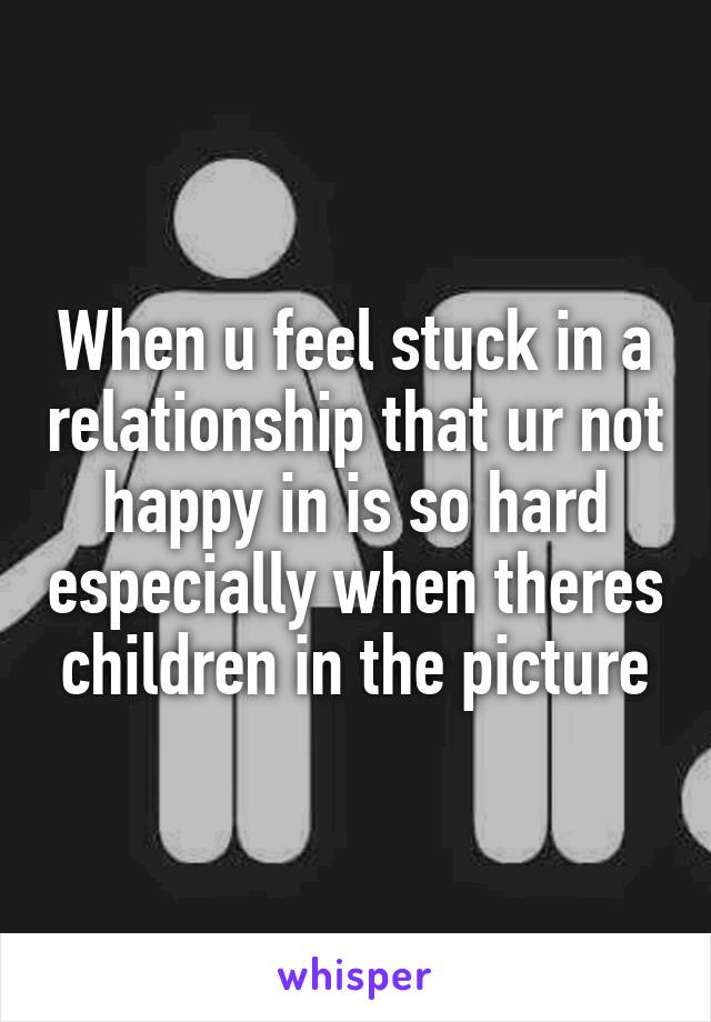 if ur not happy in a relationship