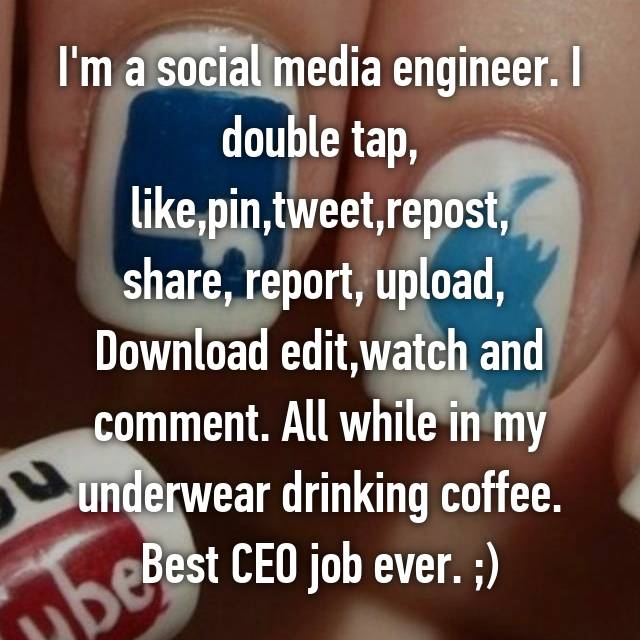 I'm a social media engineer. I double tap, like,pin,tweet,repost, share, report, upload,  Download edit,watch and comment. All while in my underwear drinking coffee. Best CEO job ever. ;)