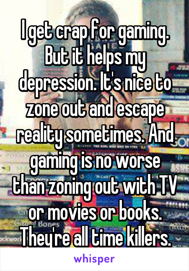 I get crap for gaming. But it helps my depression. It's nice to zone out and escape reality sometimes. And gaming is no worse than zoning out with TV or movies or books. They're all time killers.