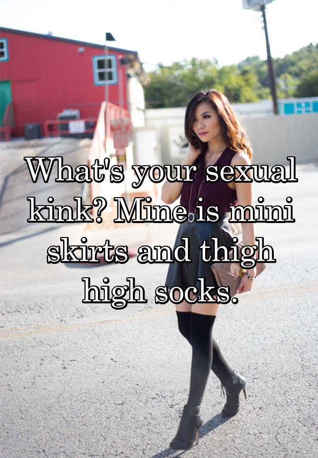 49e1b287f What's your sexual kink? Mine is mini skirts and thigh high socks.