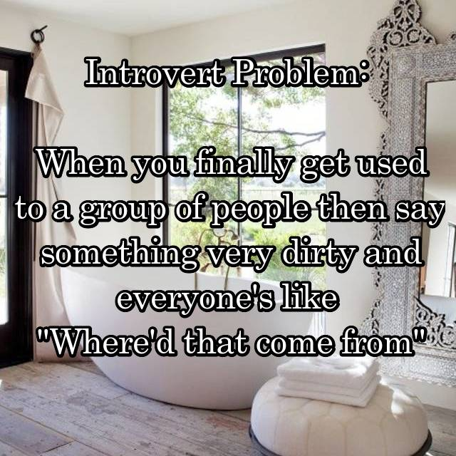 "Introvert Problem:   When you finally get used to a group of people then say something very dirty and everyone's like  ""Where'd that come from"""