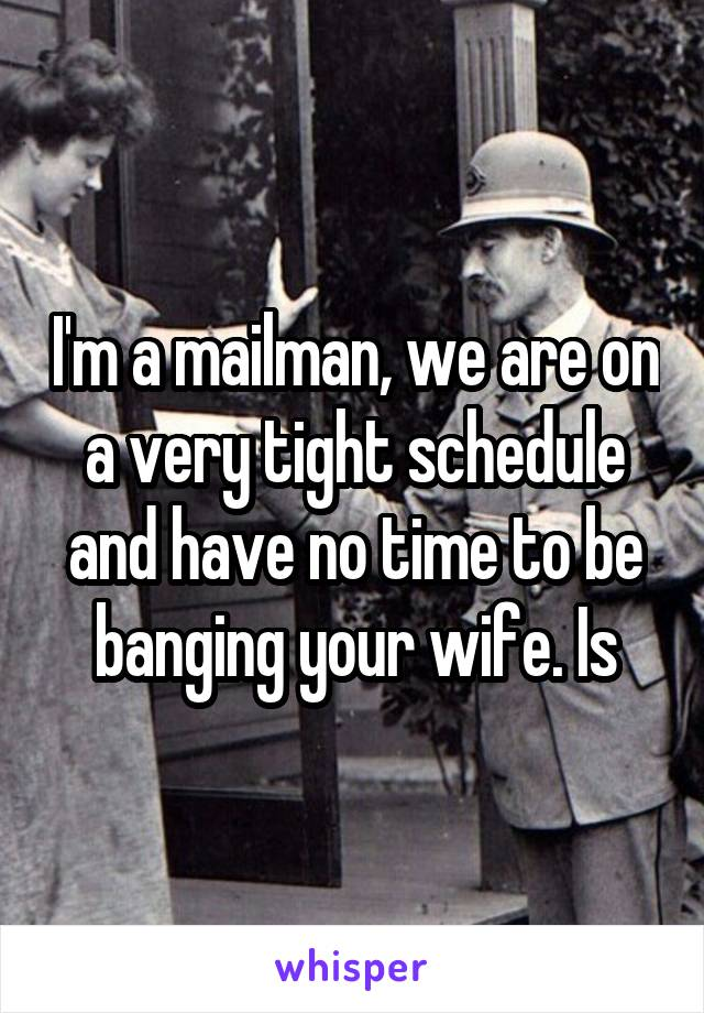 I'm a mailman, we are on a very tight schedule and have no time to be banging your wife. Is
