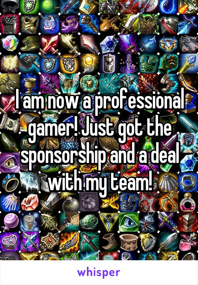 I am now a professional gamer! Just got the sponsorship and a deal with my team!