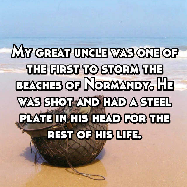 My great uncle was one of the first to storm the beaches of Normandy. He was shot and had a steel plate in his head for the rest of his life.