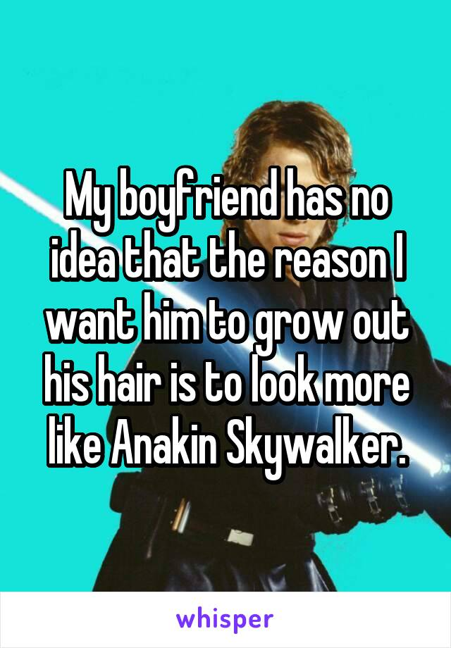 My boyfriend has no idea that the reason I want him to grow out his hair is to look more like Anakin Skywalker.