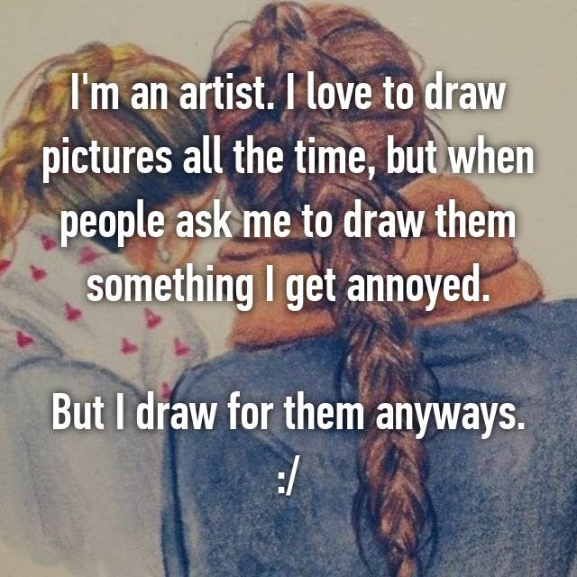 I'm an artist. I love to draw pictures all the time, but when people ask me to draw them something I get annoyed.  But I draw for them anyways. :/