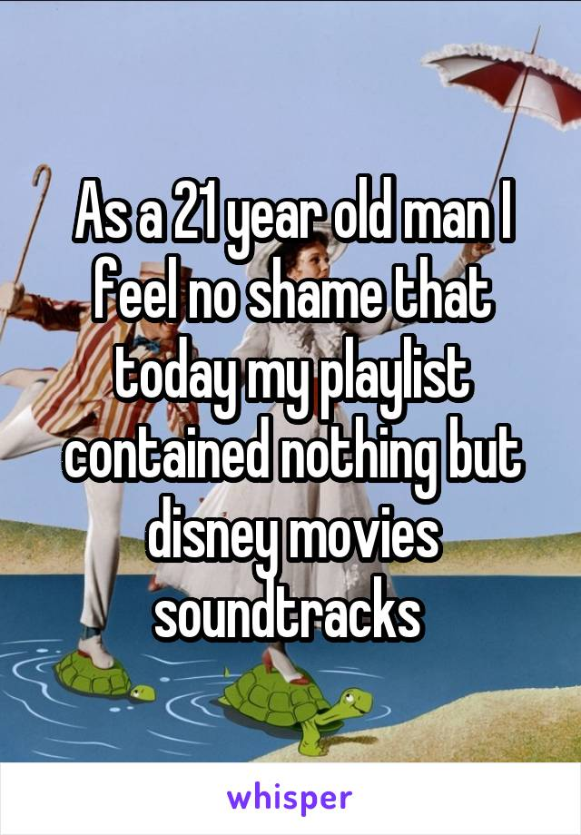 As a 21 year old man I feel no shame that today my playlist contained nothing but disney movies soundtracks