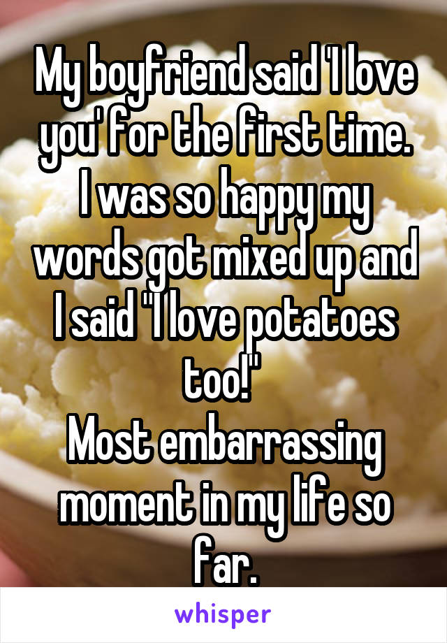 """My boyfriend said 'I love you' for the first time. I was so happy my words got mixed up and I said """"I love potatoes too!""""  Most embarrassing moment in my life so far."""