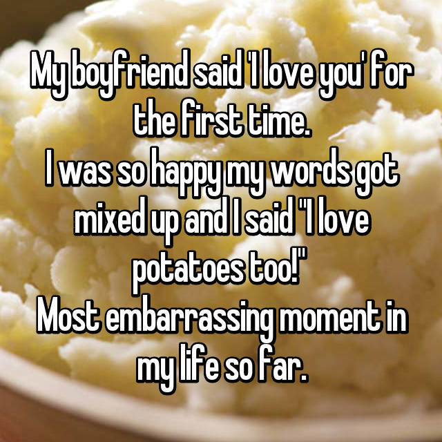 "My boyfriend said 'I love you' for the first time. I was so happy my words got mixed up and I said ""I love potatoes too!""  Most embarrassing moment in my life so far."