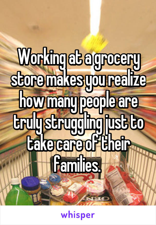 Working at a grocery store makes you realize how many people are truly struggling just to take care of their families.