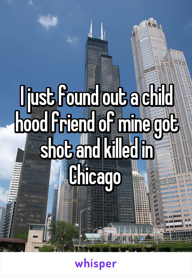 I just found out a child hood friend of mine got shot and killed in Chicago