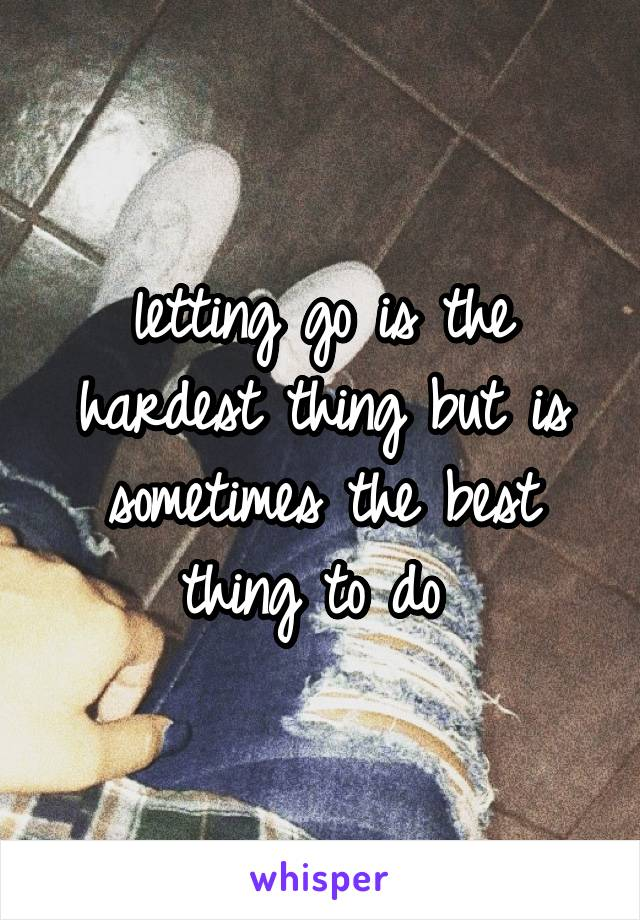 letting go is the hardest thing but is sometimes the best thing to do