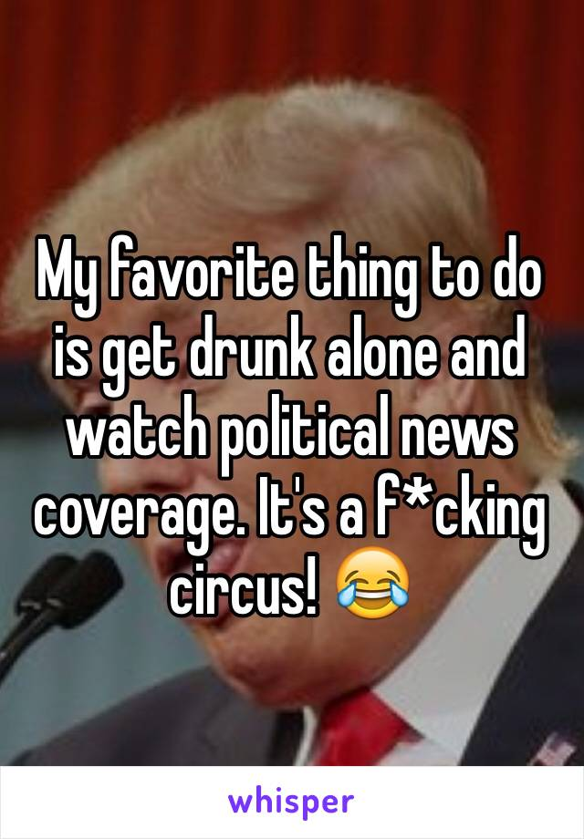 My favorite thing to do is get drunk alone and watch political news coverage. It's a f*cking circus! 😂
