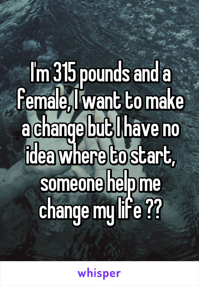 I'm 315 pounds and a female, I want to make a change but I have no idea where to start, someone help me change my life 😢😭