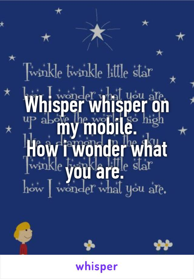 Whisper whisper on my mobile. How i wonder what you are.