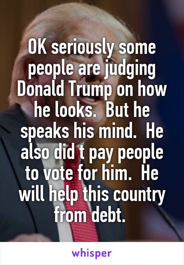 OK seriously some people are judging Donald Trump on how he looks.  But he speaks his mind.  He also did t pay people to vote for him.  He will help this country from debt.