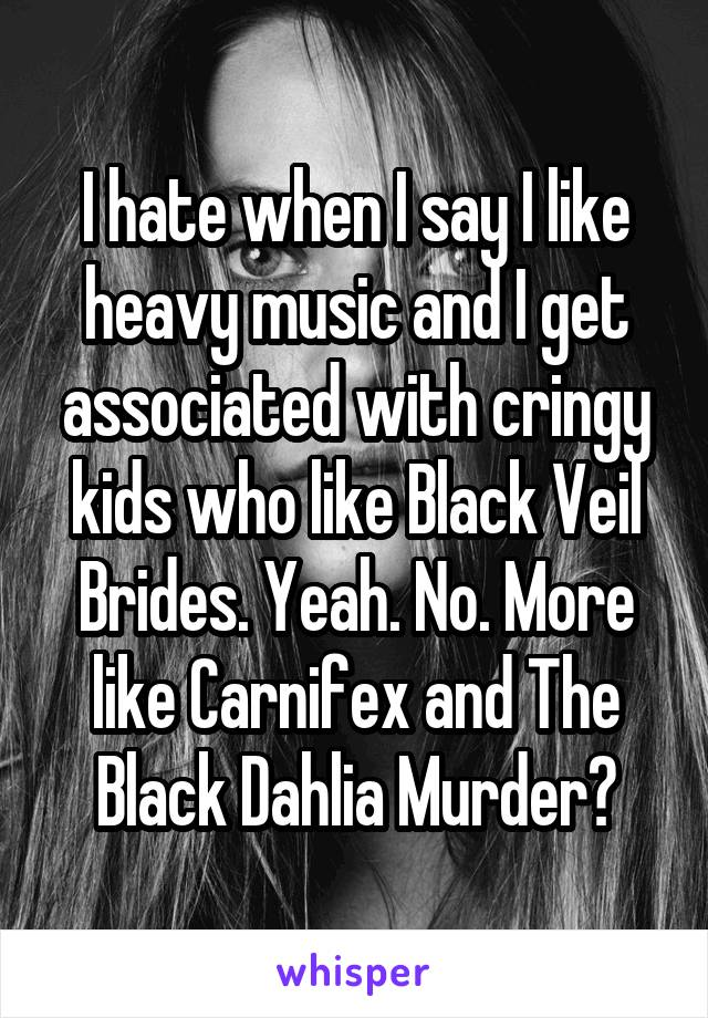 I hate when I say I like heavy music and I get associated with cringy kids who like Black Veil Brides. Yeah. No. More like Carnifex and The Black Dahlia Murder?