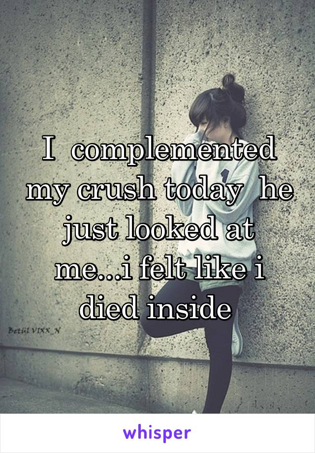 I  complemented my crush today  he just looked at me...i felt like i died inside