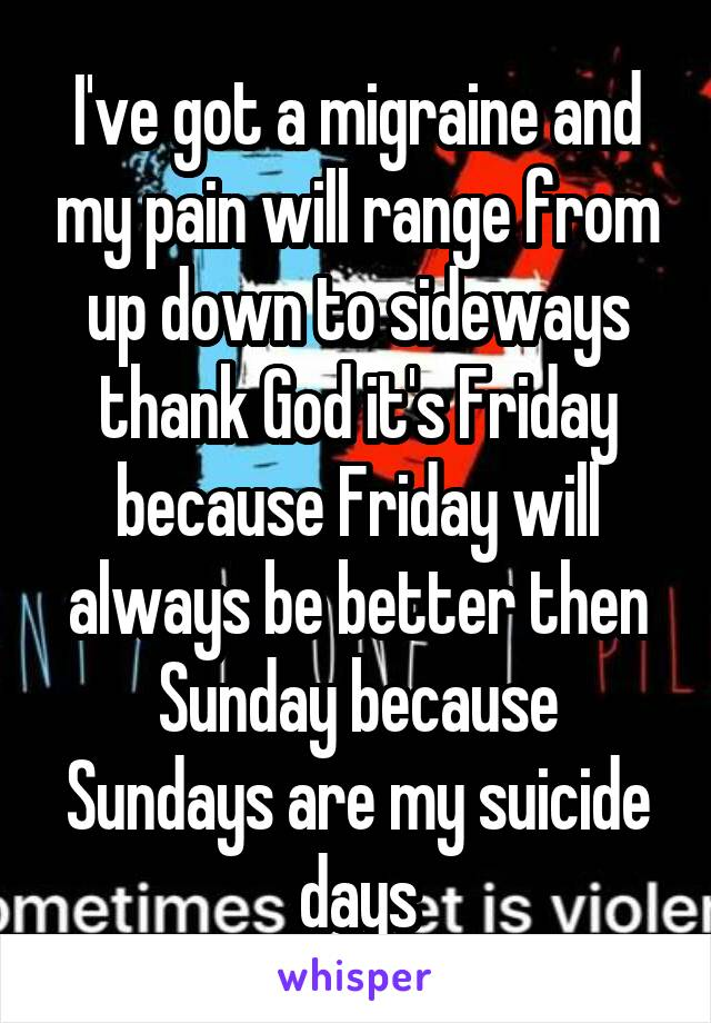 I've got a migraine and my pain will range from up down to sideways thank God it's Friday because Friday will always be better then Sunday because Sundays are my suicide days