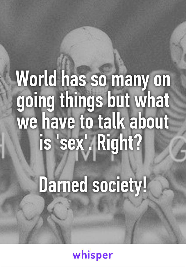 World has so many on going things but what we have to talk about is 'sex'. Right?   Darned society!