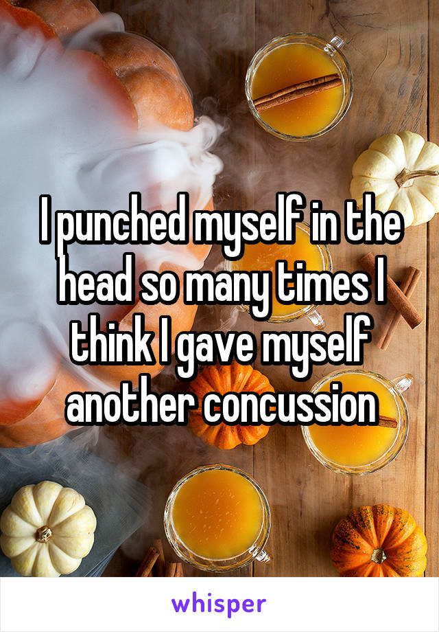 I punched myself in the head so many times I think I gave myself another concussion