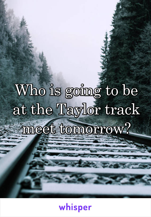 Who is going to be at the Taylor track meet tomorrow?