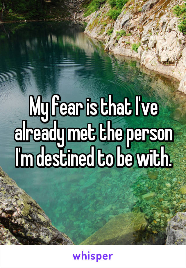 My fear is that I've already met the person I'm destined to be with.