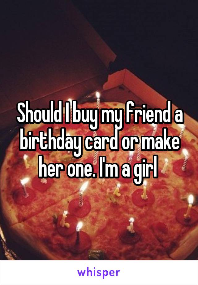 Should I buy my friend a birthday card or make her one. I'm a girl