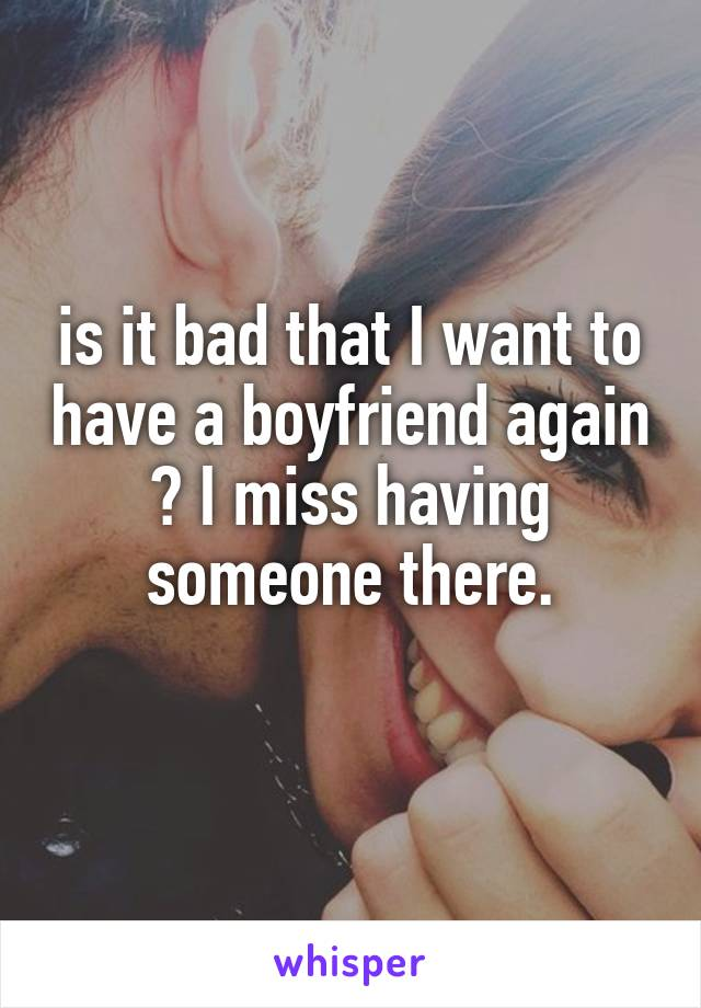 is it bad that I want to have a boyfriend again ? I miss having someone there.