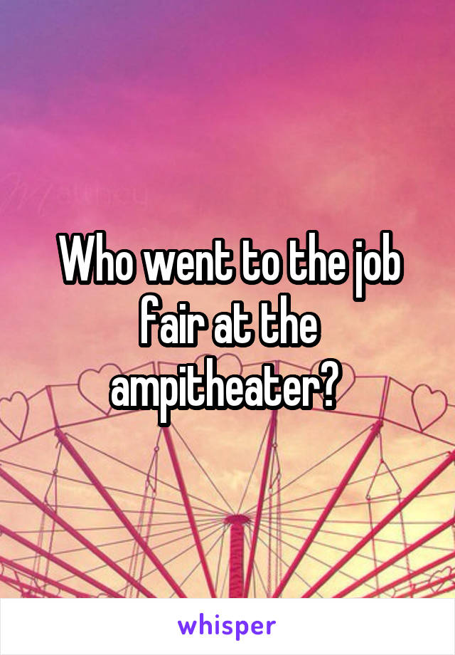 Who went to the job fair at the ampitheater?