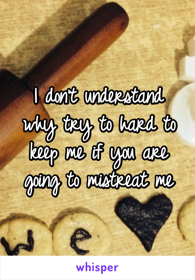 I don't understand why try to hard to keep me if you are going to mistreat me