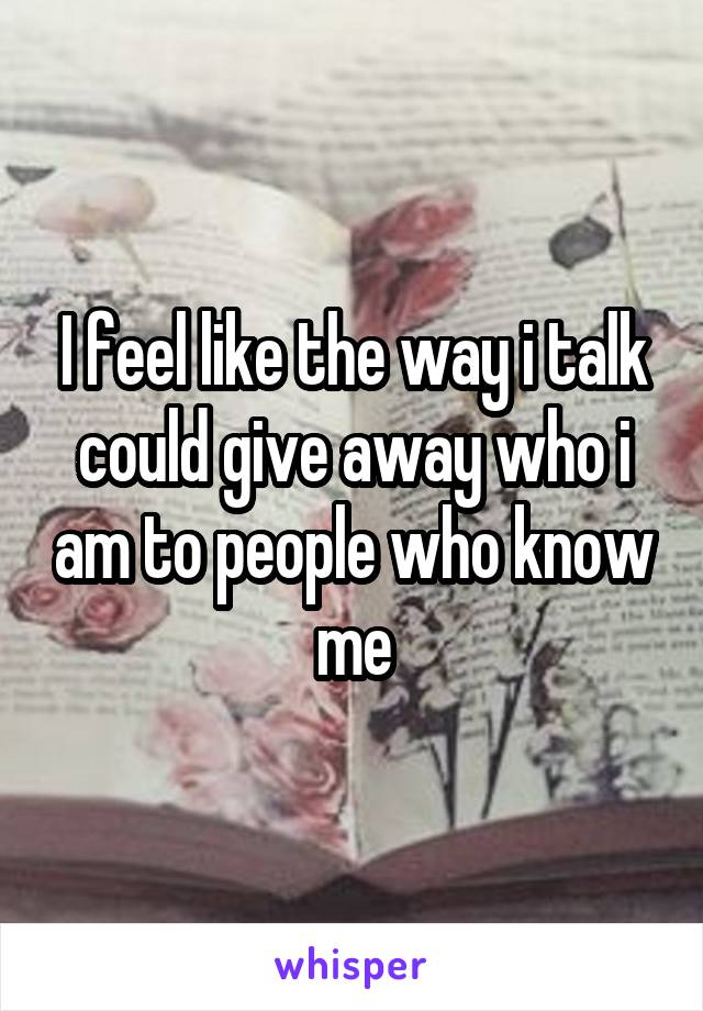 I feel like the way i talk could give away who i am to people who know me