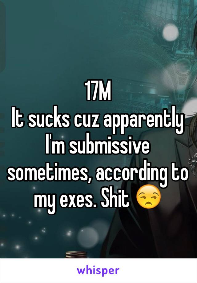 17M It sucks cuz apparently I'm submissive sometimes, according to my exes. Shit 😒