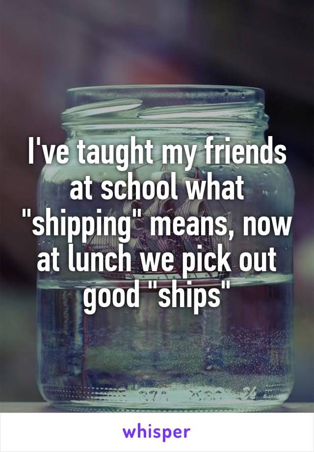 """I've taught my friends at school what """"shipping"""" means, now at lunch we pick out good """"ships"""""""